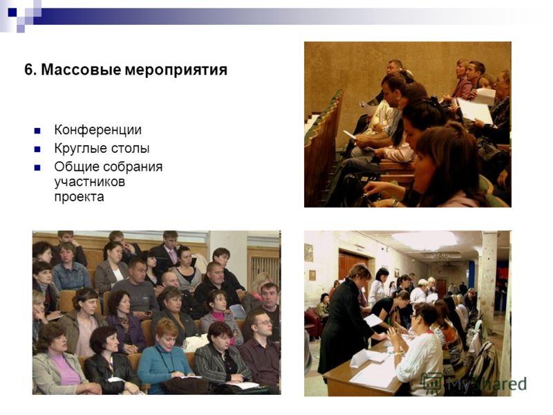 6. Массовые мероприятия Конференции Круглые столы Общие собрания участников проекта