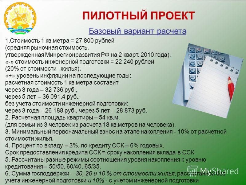 1.Стоимость 1 кв.метра = 27 800 рублей (средняя рыночная стоимость, утвержденная Минрегионразвития РФ на 2 кварт. 2010 года). «-» стоимость инженерной подготовки = 22 240 рублей (20% от стоимости жилья). «+» уровень инфляции на последующие годы: расч