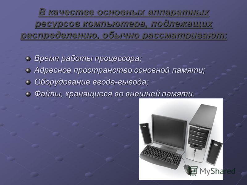 В качестве основных аппаратных ресурсов компьютера, подлежащих распределению, обычно рассматривают: Время работы процессора; Адресное пространство основной памяти; Оборудование ввода-вывода; Файлы, хранящиеся во внешней памяти.