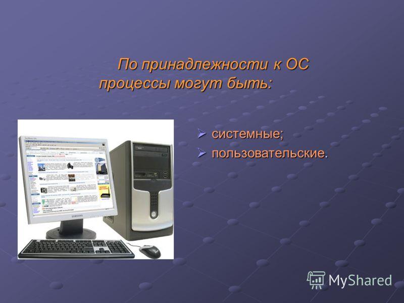 По принадлежности к ОС процессы могут быть: По принадлежности к ОС процессы могут быть: системные; пользовательские.