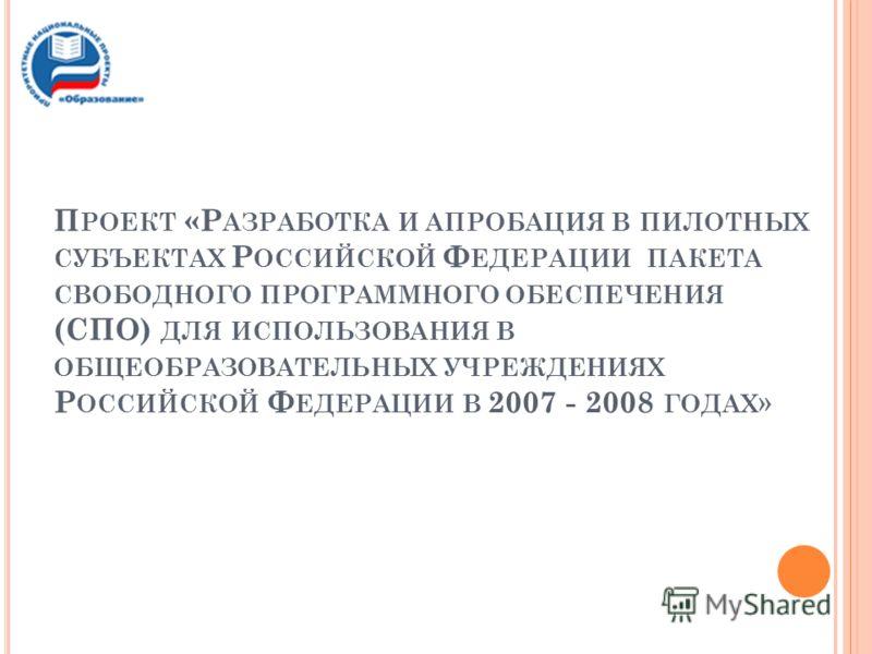 П РОЕКТ «Р АЗРАБОТКА И АПРОБАЦИЯ В ПИЛОТНЫХ СУБЪЕКТАХ Р ОССИЙСКОЙ Ф ЕДЕРАЦИИ ПАКЕТА СВОБОДНОГО ПРОГРАММНОГО ОБЕСПЕЧЕНИЯ (СПО) ДЛЯ ИСПОЛЬЗОВАНИЯ В ОБЩЕОБРАЗОВАТЕЛЬНЫХ УЧРЕЖДЕНИЯХ Р ОССИЙСКОЙ Ф ЕДЕРАЦИИ В 2007 - 2008 ГОДАХ »