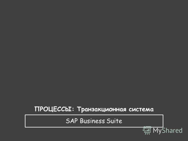 SAP Business Suite ПРОЦЕССЫ: Транзакционная система