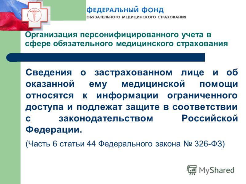 Сведения о застрахованном лице и об оказанной ему медицинской помощи относятся к информации ограниченного доступа и подлежат защите в соответствии с законодательством Российской Федерации. (Часть 6 статьи 44 Федерального закона 326-ФЗ) Организация пе