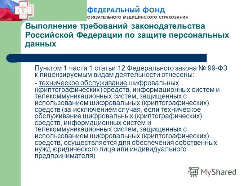 Выполнение требований законодательства Российской Федерации по защите персональных данных Пунктом 1 части 1 статьи 12 Федерального закона 99-ФЗ к лицензируемым видам деятельности отнесены: - техническое обслуживание шифровальных (криптографических) с