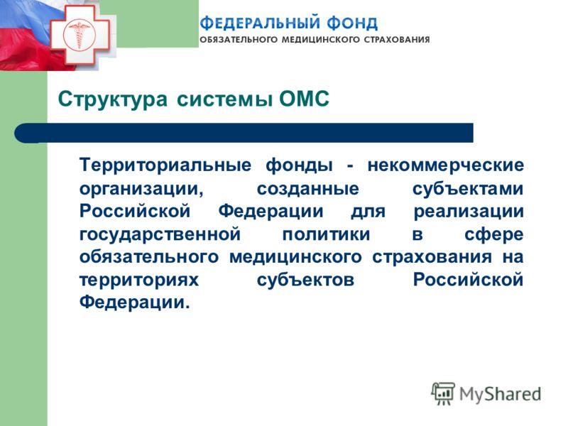 Структура системы ОМС Территориальные фонды - некоммерческие организации, созданные субъектами Российской Федерации для реализации государственной политики в сфере обязательного медицинского страхования на территориях субъектов Российской Федерации.