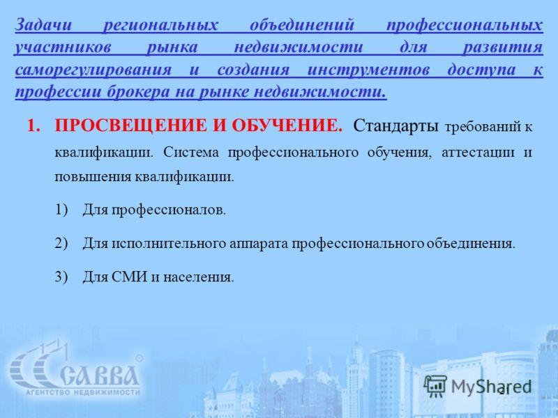 21 Задачи региональных объединений профессиональных участников рынка недвижимости для развития саморегулирования и создания инструментов доступа к профессии брокера на рынке недвижимости. 1.ПРОСВЕЩЕНИЕ И ОБУЧЕНИЕ. Стандарты требований к квалификации.