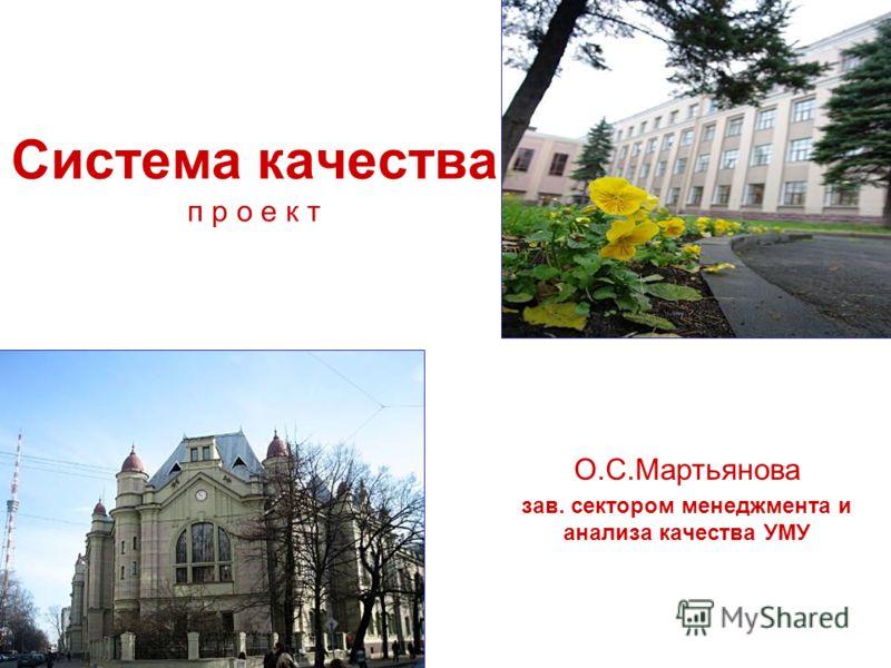Система качества п р о е к т О.С.Мартьянова зав. сектором менеджмента и анализа качества УМУ