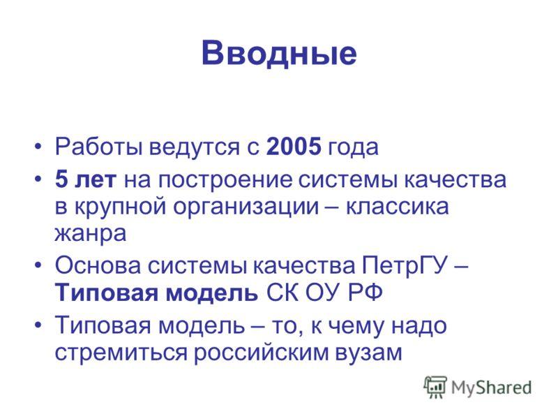Вводные Работы ведутся с 2005 года 5 лет на построение системы качества в крупной организации – классика жанра Основа системы качества ПетрГУ – Типовая модель СК ОУ РФ Типовая модель – то, к чему надо стремиться российским вузам