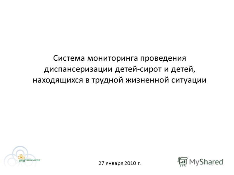 Система мониторинга проведения диспансеризации детей-сирот и детей, находящихся в трудной жизненной ситуации 27 января 2010 г.