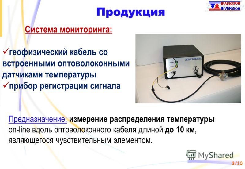 3/10 Продукция Система мониторинга: геофизический кабель со встроенными оптоволоконными датчиками температуры прибор регистрации сигнала Предназначение: измерение распределения температуры on-line вдоль оптоволоконного кабеля длиной до 10 км, являюще