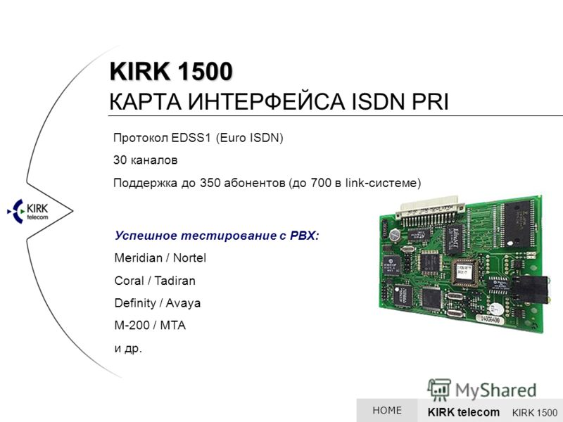 KIRK 1500 КАРТА ИНТЕРФЕЙСА ISDN PRI Протокол EDSS1 (Euro ISDN) 30 каналов Поддержка до 350 абонентов (до 700 в link-системе) Успешное тестирование с PBX: Meridian / Nortel Coral / Tadiran Definity / Avaya М-200 / МТА и др. KIRK telecom KIRK 1500 HOME