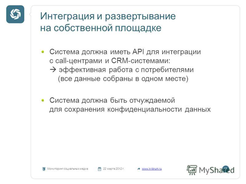 Интеграция и развертывание на собственной площадке Мониторинг социальных медиа22 марта 2012 г.www.kribrum.ru17 Система должна иметь API для интеграции с call-центрами и CRM-системами: эффективная работа с потребителями (все данные собраны в одном мес