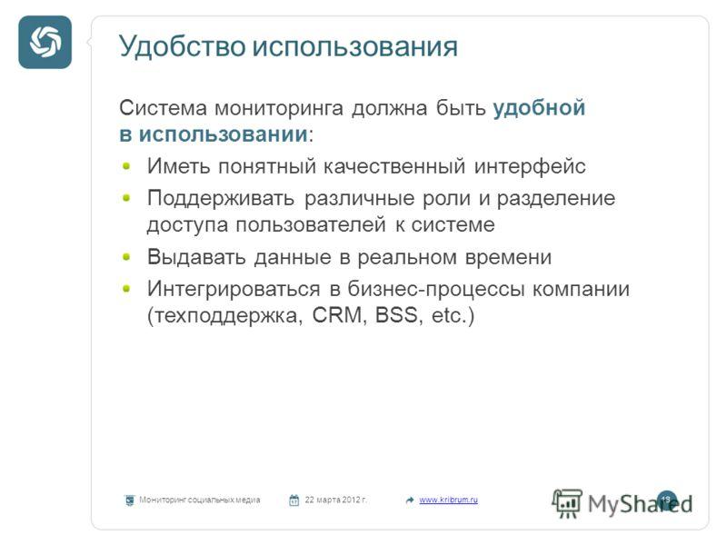 Удобство использования Мониторинг социальных медиа22 марта 2012 г.www.kribrum.ru18 Система мониторинга должна быть удобной в использовании: Иметь понятный качественный интерфейс Поддерживать различные роли и разделение доступа пользователей к системе