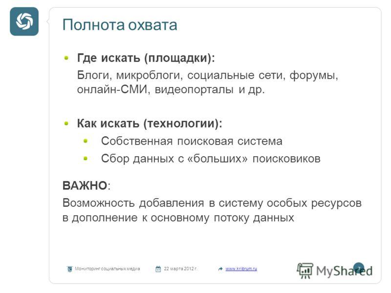 Полнота охвата Мониторинг социальных медиа22 марта 2012 г.www.kribrum.ru7 Где искать (площадки): Блоги, микроблоги, социальные сети, форумы, онлайн-СМИ, видеопорталы и др. Как искать (технологии): Собственная поисковая система Сбор данных с «больших»