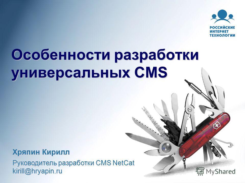 Особенности разработки универсальных CMS Хряпин Кирилл Руководитель разработки CMS NetCat kirill@hryapin.ru