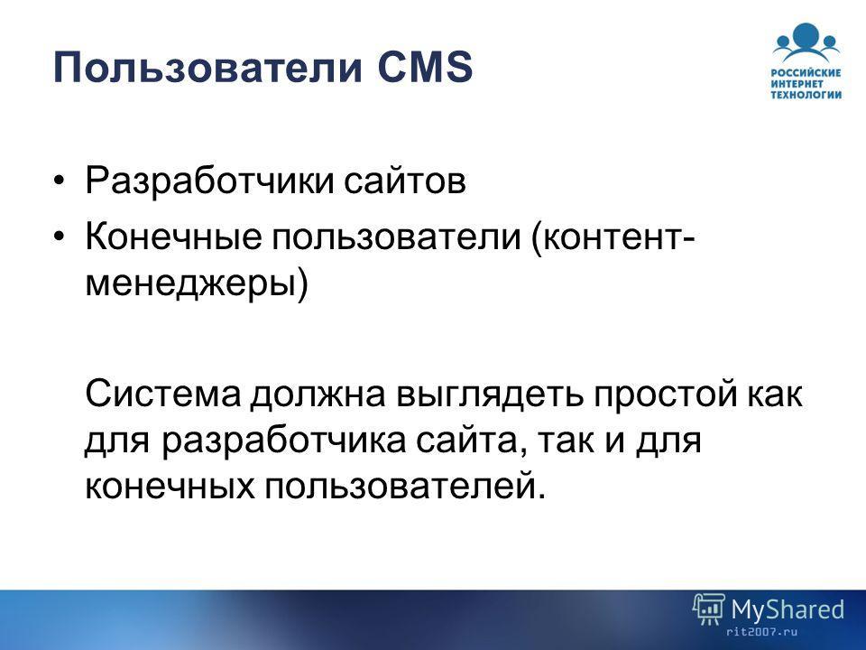 Пользователи CMS Разработчики сайтов Конечные пользователи (контент- менеджеры) Система должна выглядеть простой как для разработчика сайта, так и для конечных пользователей.