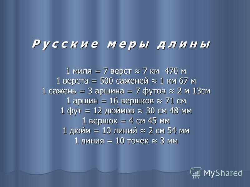 Р у с с к и е м е р ы д л и н ы 1 миля = 7 верст 7 км 470 м 1 верста = 500 саженей 1 км 67 м 1 сажень = 3 аршина = 7 футов 2 м 13см 1 аршин = 16 вершков 71 см 1 фут = 12 дюймов 30 см 48 мм 1 вершок = 4 см 45 мм 1 дюйм = 10 линий 2 см 54 мм 1 линия =