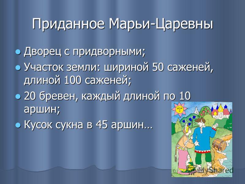 Приданное Марьи-Царевны Дворец с придворными; Дворец с придворными; Участок земли: шириной 50 саженей, длиной 100 саженей; Участок земли: шириной 50 саженей, длиной 100 саженей; 20 бревен, каждый длиной по 10 аршин; 20 бревен, каждый длиной по 10 арш