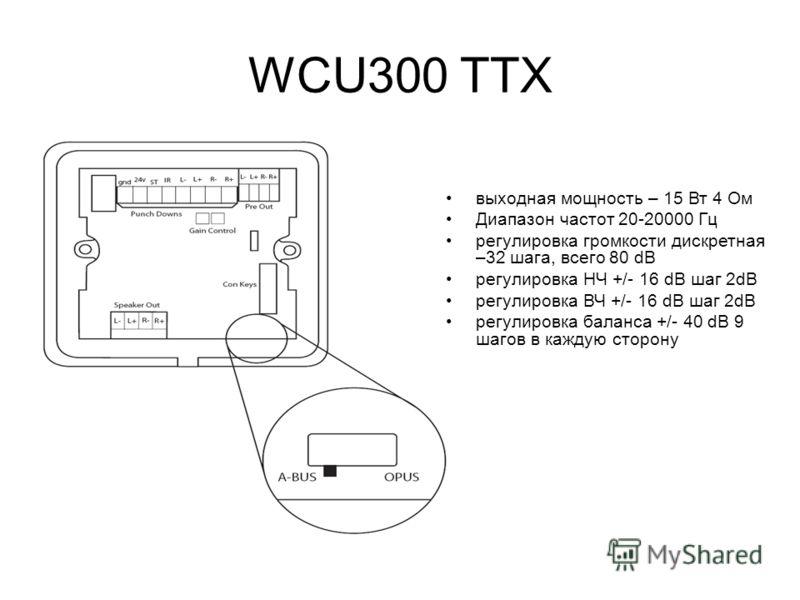 WCU300 ТТХ выходная мощность – 15 Вт 4 Ом Диапазон частот 20-20000 Гц регулировка громкости дискретная –32 шага, всего 80 dB регулировка НЧ +/- 16 dB шаг 2dB регулировка ВЧ +/- 16 dB шаг 2dB регулировка баланса +/- 40 dB 9 шагов в каждую сторону