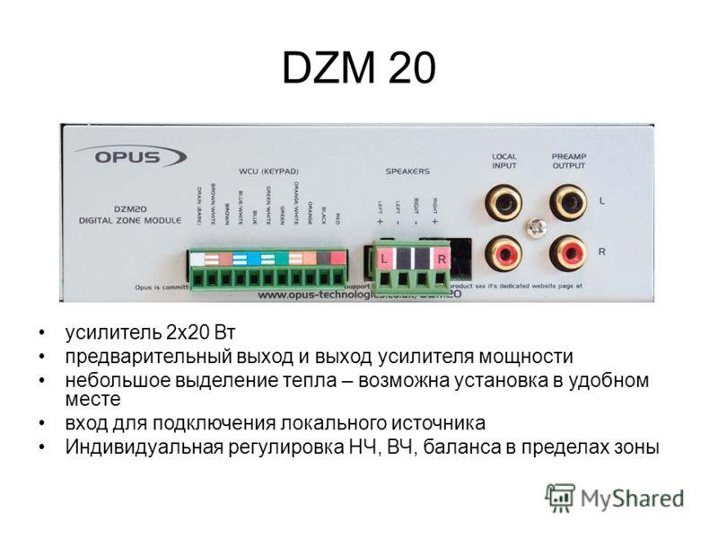 DZM 20 усилитель 2x20 Вт предварительный выход и выход усилителя мощности небольшое выделение тепла – возможна установка в удобном месте вход для подключения локального источника Индивидуальная регулировка НЧ, ВЧ, баланса в пределах зоны