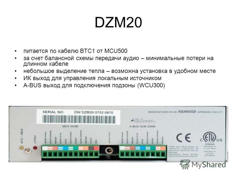 DZM20 питается по кабелю BTC1 от MCU500 за счет балансной схемы передачи аудио – минимальные потери на длинном кабеле небольшое выделение тепла – возможна установка в удобном месте ИК выход для управления локальным источником A-BUS выход для подключе