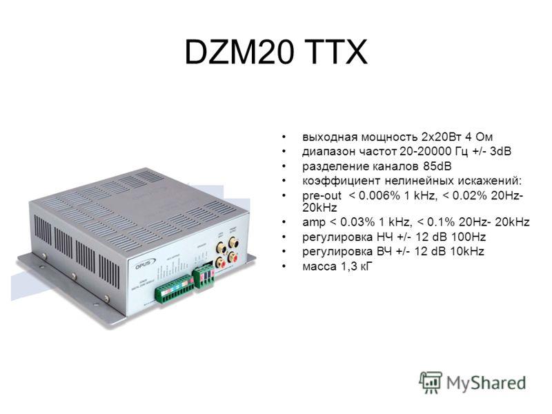 DZM20 ТТХ выходная мощность 2х20Вт 4 Ом диапазон частот 20-20000 Гц +/- 3dB разделение каналов 85dB коэффициент нелинейных искажений: pre-out < 0.006% 1 kHz, < 0.02% 20Hz- 20kHz amp < 0.03% 1 kHz, < 0.1% 20Hz- 20kHz регулировка НЧ +/- 12 dB 100Hz рег