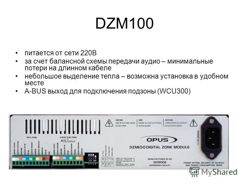 DZM100 питается от сети 220В за счет балансной схемы передачи аудио – минимальные потери на длинном кабеле небольшое выделение тепла – возможна установка в удобном месте A-BUS выход для подключения подзоны (WCU300)
