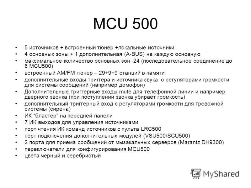5 источников + встроенный тюнер +локальные источники 4 основных зоны + 1 дополнительная (A-BUS) на каждую основную максимальное количество основных зон -24 (последовательное соединение до 6 MCU500) встроенный AM/FM тюнер – 29+9+9 станций в памяти доп