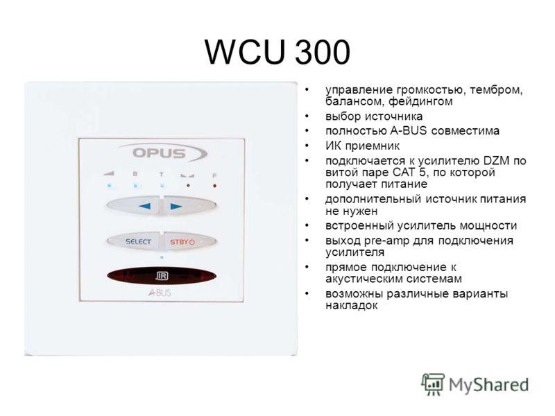 WCU 300 управление громкостью, тембром, балансом, фейдингом выбор источника полностью A-BUS совместима ИК приемник подключается к усилителю DZM по витой паре CAT 5, по которой получает питание дополнительный источник питания не нужен встроенный усили