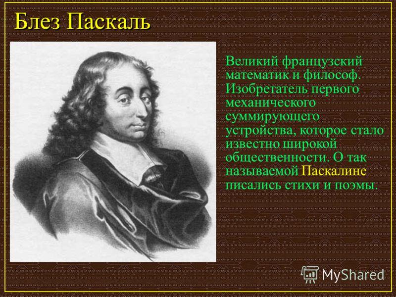Блез Паскаль Великий французский математик и философ. Изобретатель первого механического суммирующего устройства, которое стало известно широкой общественности. О так называемой Паскалине писались стихи и поэмы.