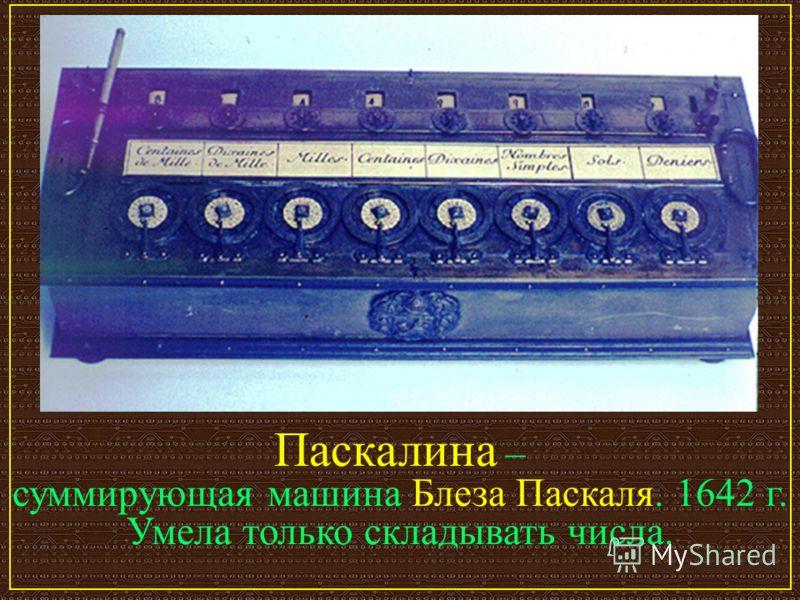 Паскалина – суммирующая машина Блеза Паскаля. 1642 г. Умела только складывать числа.