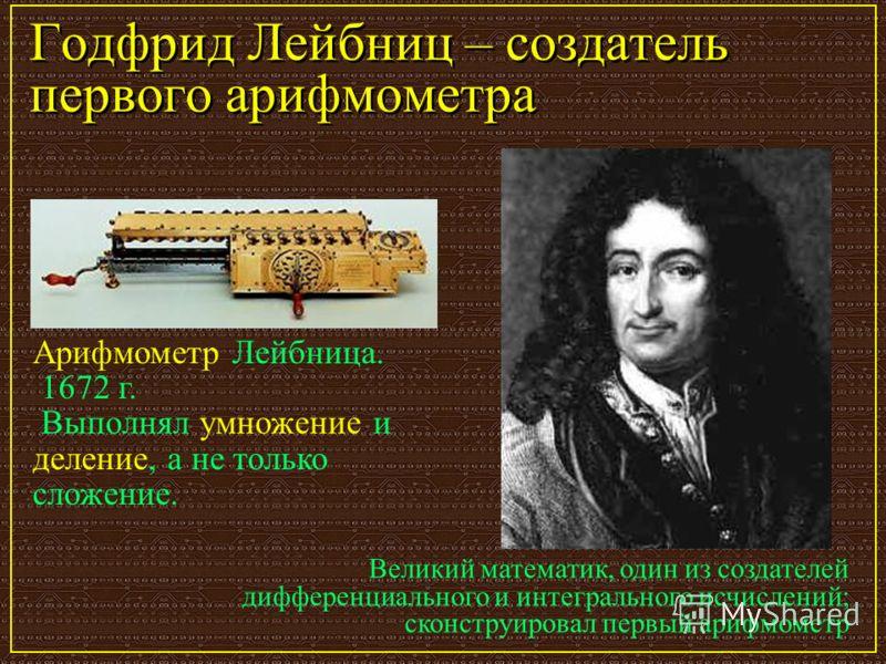 Годфрид Лейбниц – создатель первого арифмометра Великий математик, один из создателей дифференциального и интегрального исчислений; сконструировал первый арифмометр Арифмометр Лейбница. 1672 г. Выполнял умножение и деление, а не только сложение.