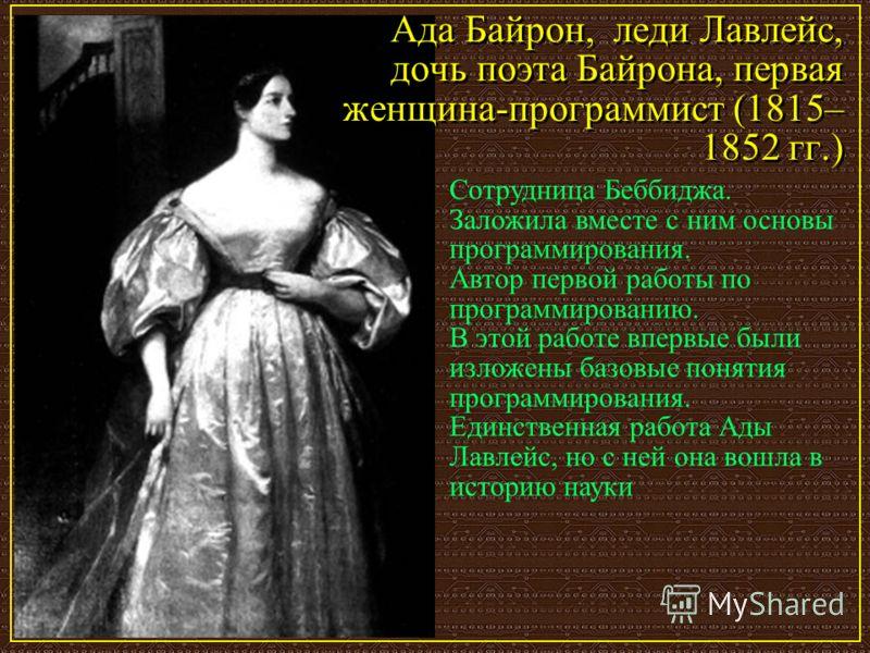 Ада Байрон, леди Лавлейс, дочь поэта Байрона, первая женщина-программист (1815– 1852 гг.) Сотрудница Беббиджа. Заложила вместе с ним основы программирования. Автор первой работы по программированию. В этой работе впервые были изложены базовые понятия
