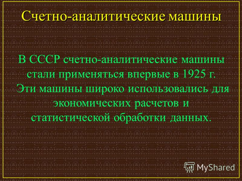 Счетно-аналитические машины В СССР счетно-аналитические машины стали применяться впервые в 1925 г. Эти машины широко использовались для экономических расчетов и статистической обработки данных.