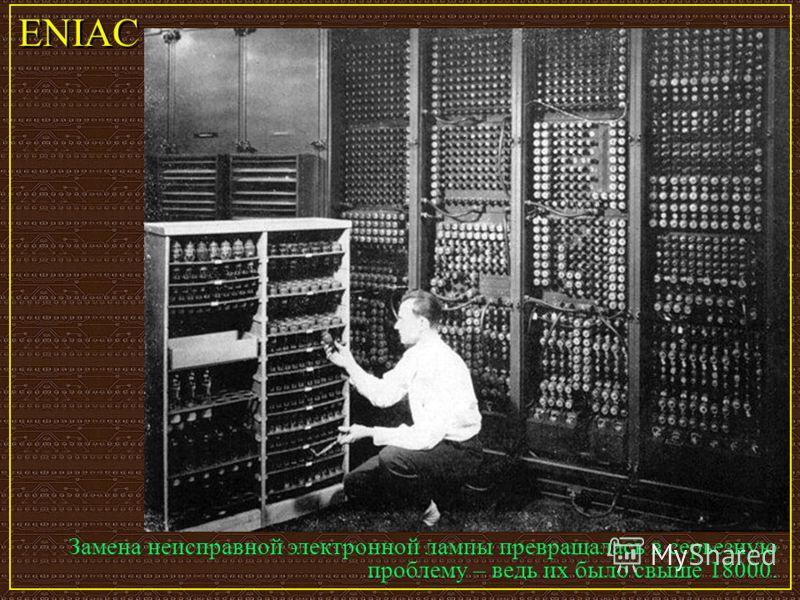 Замена неисправной электронной лампы превращалась в серьезную проблему – ведь их было свыше 18000. ENIAC