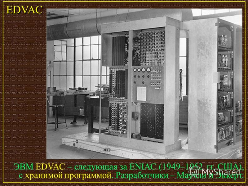 ЭВМ EDVAC – следующая за ENIAC (1949–1952 гг. США), с хранимой программой. Разработчики – Маучли и Эккерт. EDVAC