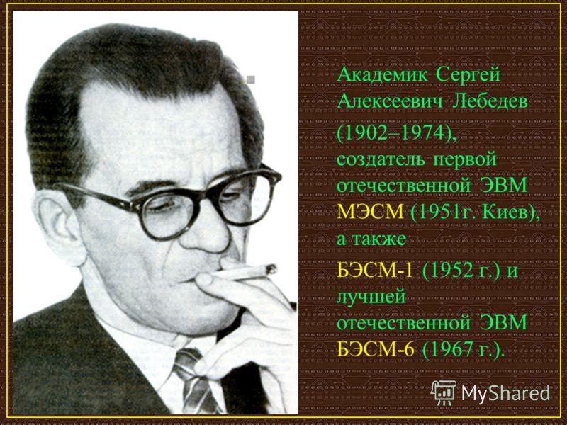 Академик Сергей Алексеевич Лебедев (1902–1974), создатель первой отечественной ЭВМ МЭСМ (1951г. Киев), а также БЭСМ-1 (1952 г.) и лучшей отечественной ЭВМ БЭСМ-6 (1967 г.).