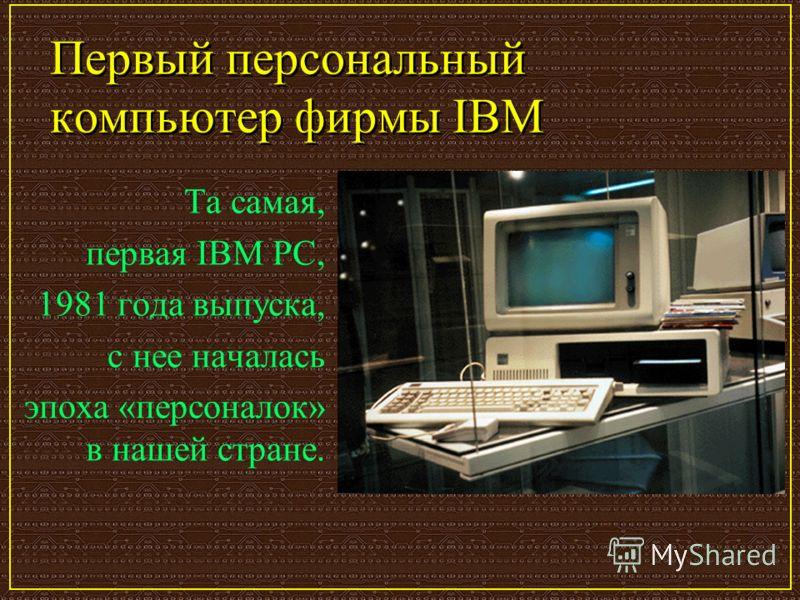 Первый персональный компьютер фирмы IBM Та самая, первая IBM PC, 1981 года выпуска, с нее началась эпоха «персоналок» в нашей стране.