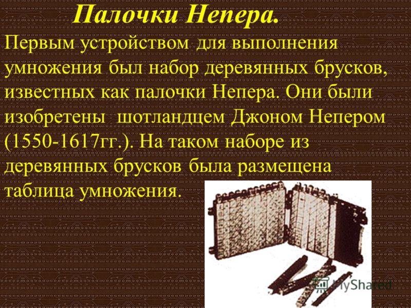Палочки Непера. Первым устройством для выполнения умножения был набор деревянных брусков, известных как палочки Непера. Они были изобретены шотландцем Джоном Непером (1550-1617гг.). На таком наборе из деревянных брусков была размещена таблица умножен