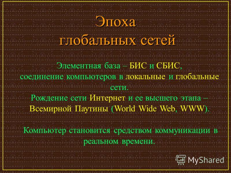 Эпоха глобальных сетей Элементная база – БИС и СБИС, соединение компьютеров в локальные и глобальные сети. Рождение сети Интернет и ее высшего этапа – Всемирной Паутины (World Wide Web, WWW). Компьютер становится средством коммуникации в реальном вре