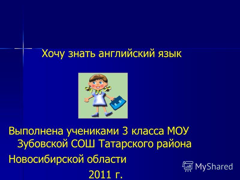 Хочу знать английский язык Выполнена учениками 3 класса МОУ Зубовской СОШ Татарского района Новосибирской области 2011 г.