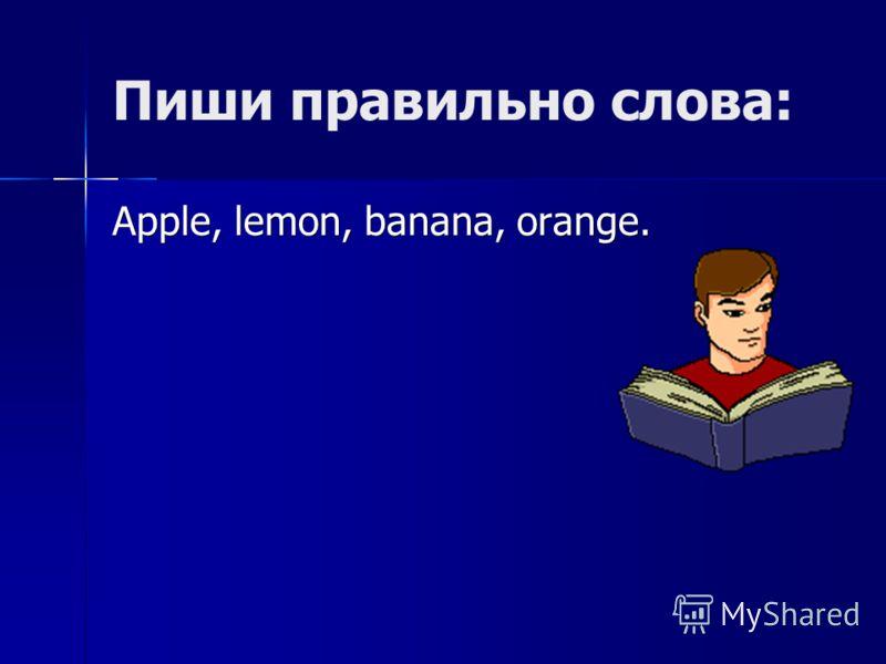 Пиши правильно слова: Apple, lemon, banana, orange.