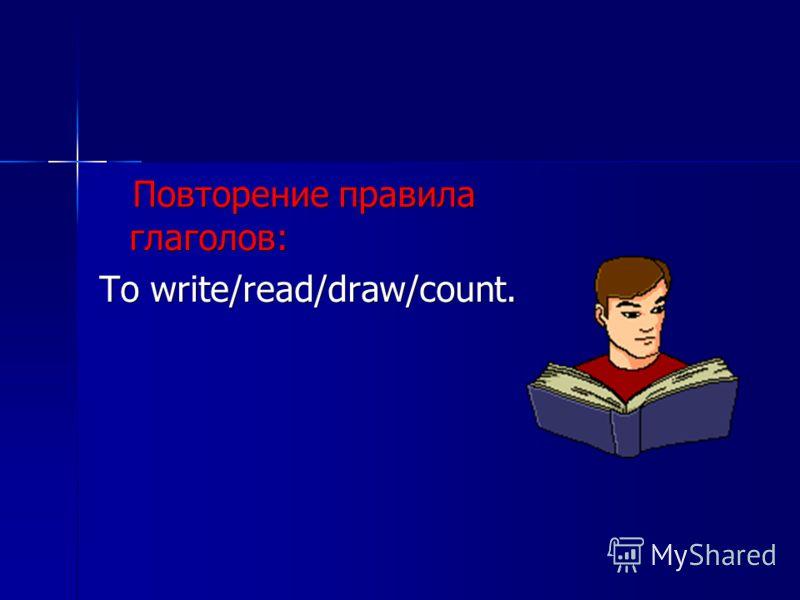 Повторение правила глаголов: Повторение правила глаголов: To write/read/draw/count.
