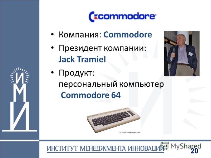 20 Компания: Commodore Президент компании: Jack Tramiel Продукт: персональный компьютер Commodore 64