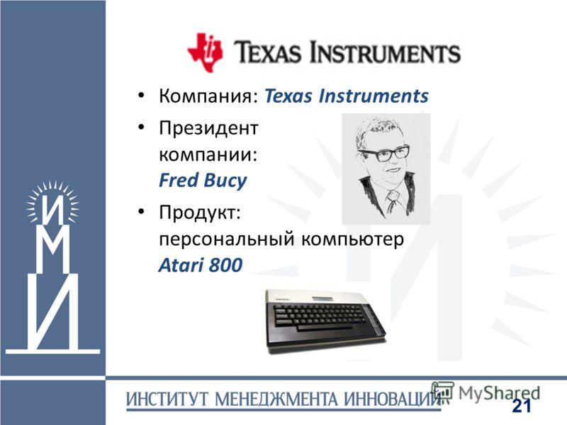 21 Компания: Texas Instruments Президент компании: Fred Bucy Продукт: персональный компьютер Atari 800