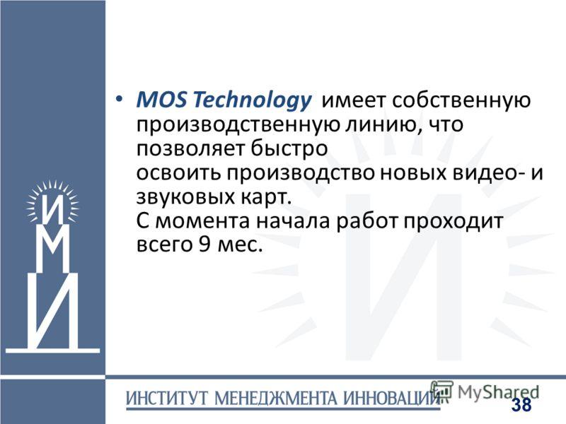 38 MOS Technology имеет собственную производственную линию, что позволяет быстро освоить производство новых видео и звуковых карт. С момента начала работ проходит всего 9 мес.
