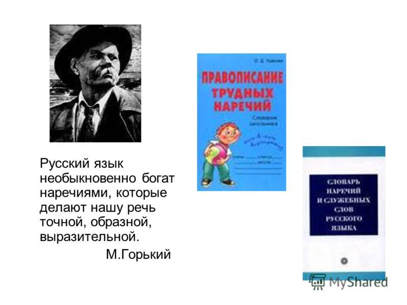 Русский язык необыкновенно богат наречиями, которые делают нашу речь точной, образной, выразительной. М.Горький