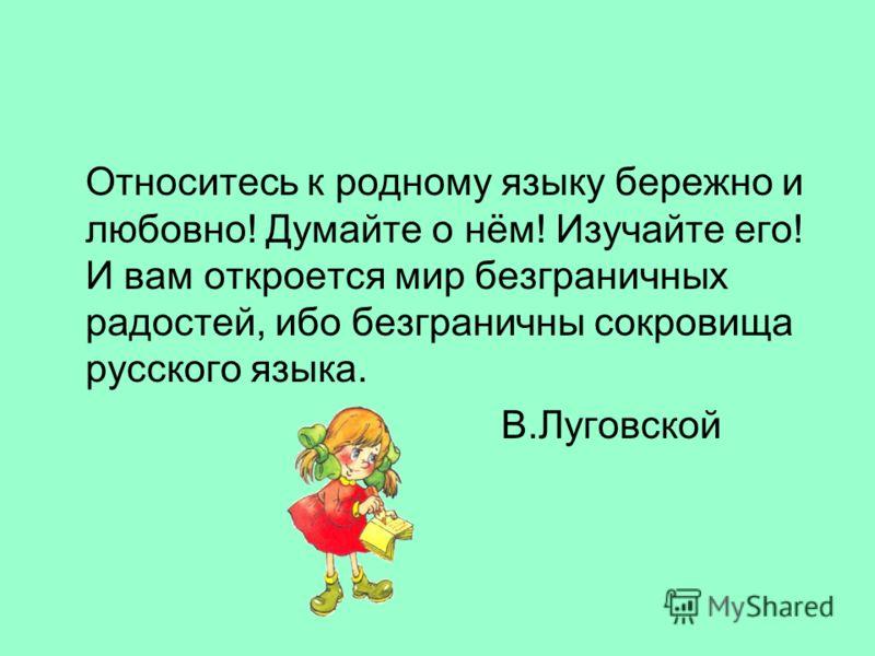 Относитесь к родному языку бережно и любовно! Думайте о нём! Изучайте его! И вам откроется мир безграничных радостей, ибо безграничны сокровища русского языка. В.Луговской