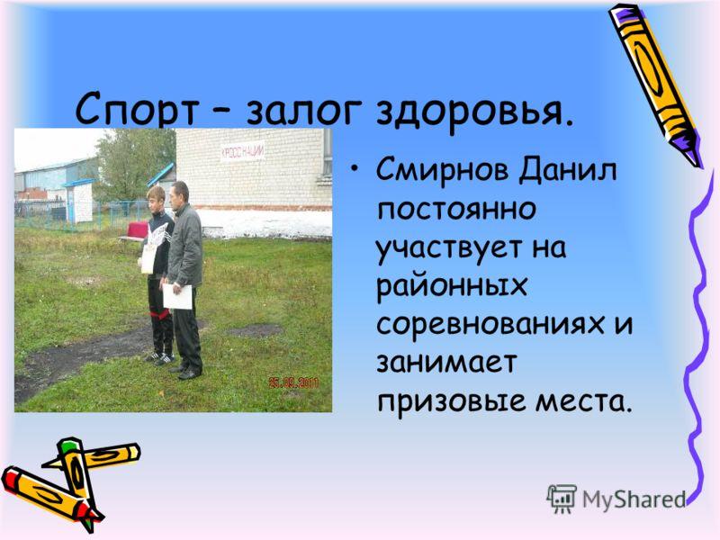 Спорт – залог здоровья. Смирнов Данил постоянно участвует на районных соревнованиях и занимает призовые места.