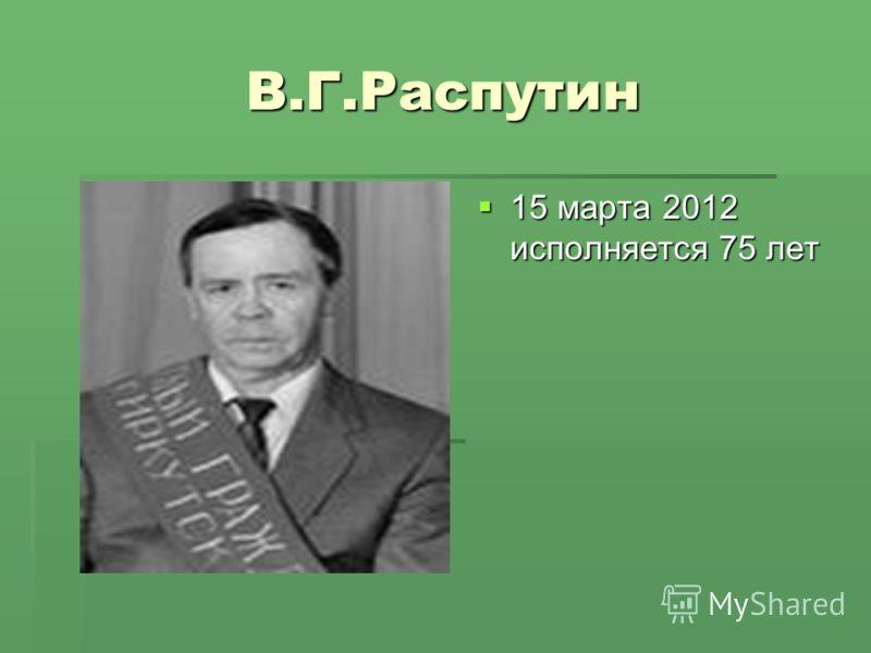 В.Г.Распутин 15 марта 2012 исполняется 75 лет 15 марта 2012 исполняется 75 лет